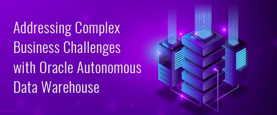 Addressing Complex Business Challenges with Oracle Autonomous Data Warehouse