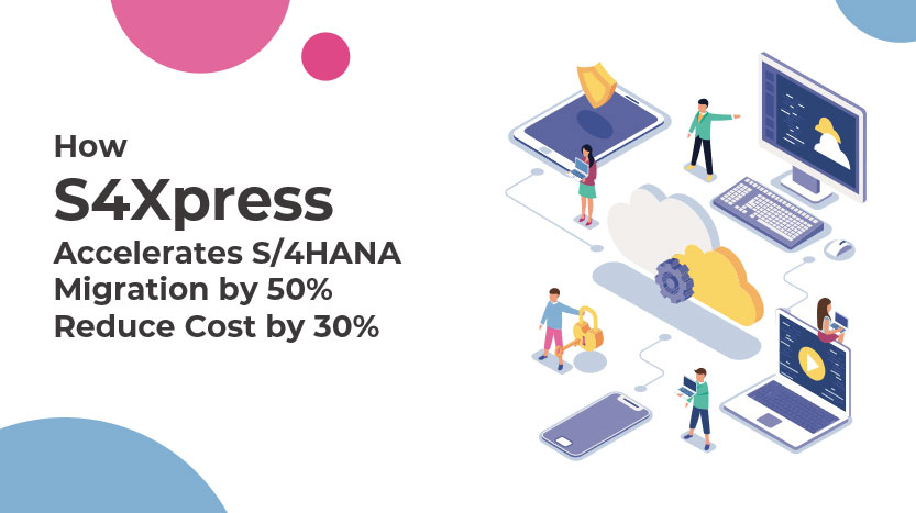 How S4Xpress Accelerates S/4Hana Migration by 50% reduce cost by 30%