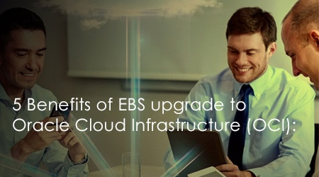 5 Benefits of EBS upgrade to Oracle Cloud Infrastructure (OCI)