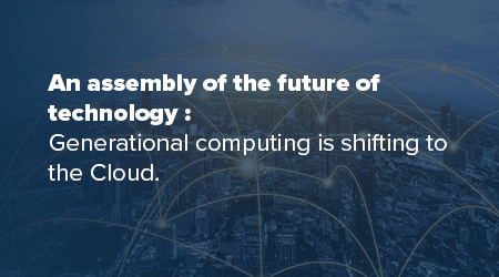 An assembly of the future of technology: Generational computing is shifting to the Cloud